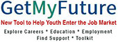 Get My Future logo, New Tool to Help Youth Enter the Job Market, Explore Careers * Education * Employment* Find Support * Toolkit